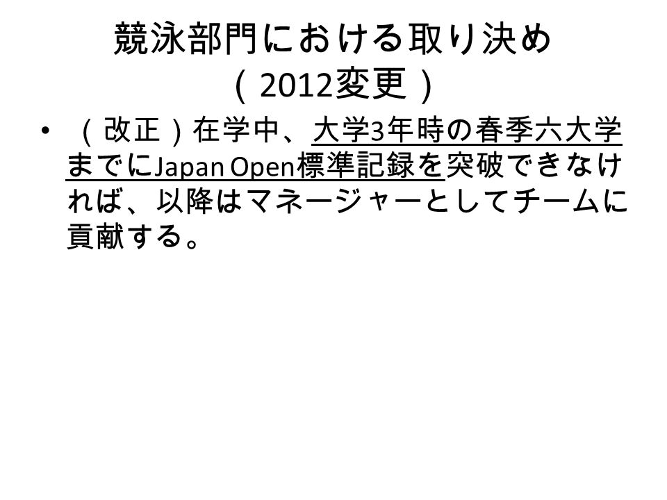競泳部門における取り決め ( 2012 変更) (改正)在学中、大学 3 年時の春季六大学 までに Japan Open 標準記録を突破できなけ れば、以降はマネージャーとしてチームに 貢献する。