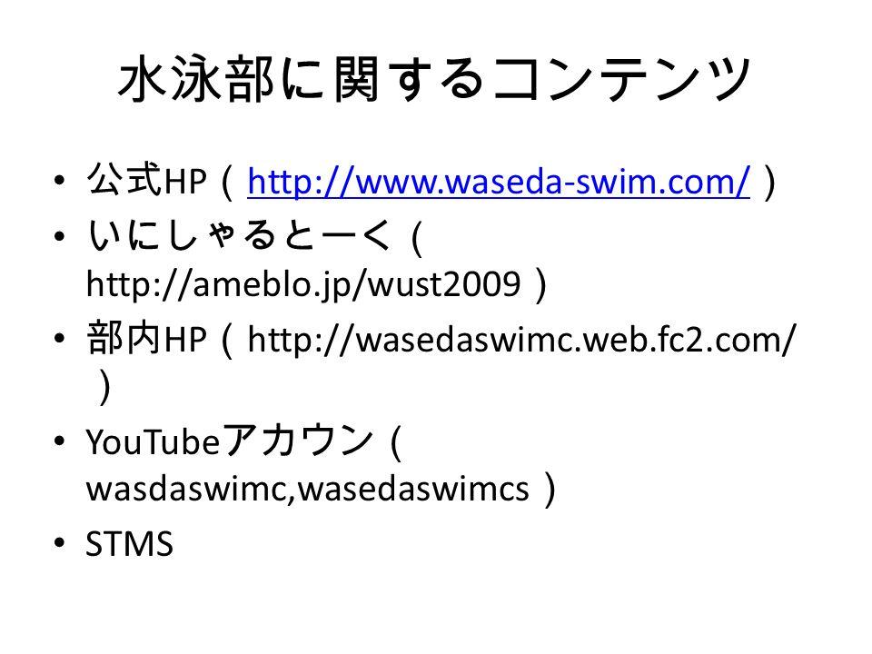 水泳部に関するコンテンツ 公式 HP ( http://www.waseda-swim.com/ ) http://www.waseda-swim.com/ いにしゃるとーく( http://ameblo.jp/wust2009 ) 部内 HP ( http://wasedaswimc.web.fc2.com/ ) YouTube アカウン( wasdaswimc,wasedaswimcs ) STMS