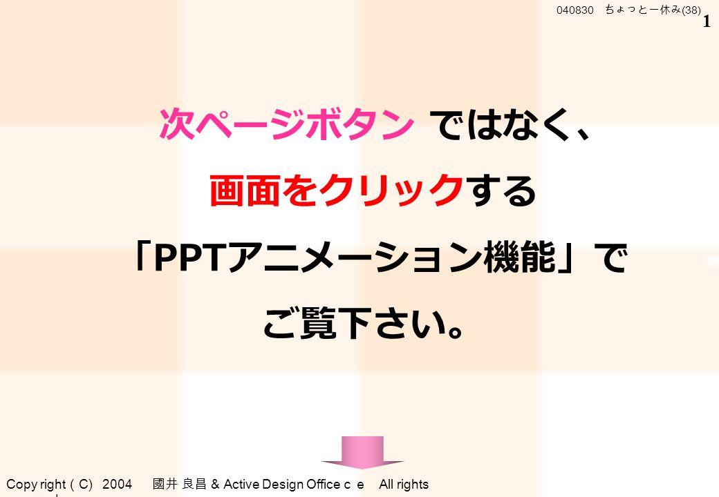 Copy right ( C) 2004 國井 良昌 & Active Design Office ce All rights reserved . 040830 ちょっと一休み (38) 1 次ページボタン ではなく、 画面をクリックする 「 PPT アニメーション機能」で ご覧下さい。