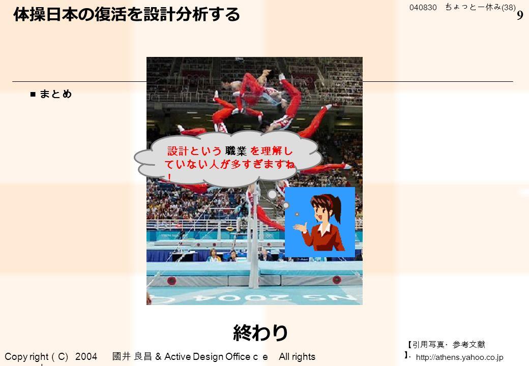 Copy right ( C) 2004 國井 良昌 & Active Design Office ce All rights reserved . 040830 ちょっと一休み (38) 9 ■ まとめ 設計という 職業 を理解し ていない人が多すぎますね ! 終わり 体操日本の復活を設計分析する 【引用写真・参考文献 】 ・ http://athens.yahoo.co.jp