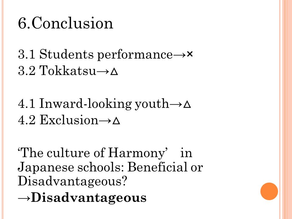 6.Conclusion 3.1 Students performance→× 3.2 Tokkatsu→ △ 4.1 Inward-looking youth→ △ 4.2 Exclusion→ △ 'The culture of Harmony' in Japanese schools: Beneficial or Disadvantageous.