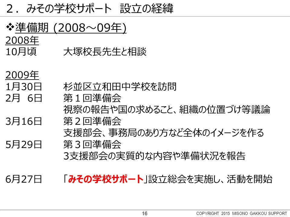 16 2.みその学校サポート 設立の経緯  準備期 (2008~09年) 2008年 10月頃大塚校長先生と相談 2009年 1月30日杉並区立和田中学校を訪問 2月 6日第1回準備会 視察の報告や国の求めること、組織の位置づけ等議論 3月16日第2回準備会 支援部会、事務局のあり方など全体のイメージを作る 5月29日第3回準備会 3支援部会の実質的な内容や準備状況を報告 6月27日「みその学校サポート」設立総会を実施し、活動を開始 COPYRIGHT 2015 MISONO GAKKOU SUPPORT 16