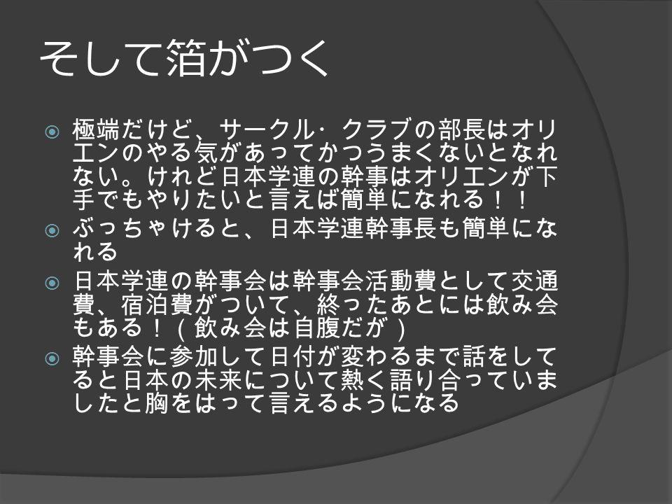そして箔がつく  極端だけど、サークル・クラブの部長はオリ エンのやる気があってかつうまくないとなれ ない。けれど日本学連の幹事はオリエンが下 手でもやりたいと言えば簡単になれる!!  ぶっちゃけると、日本学連幹事長も簡単にな れる  日本学連の幹事会は幹事会活動費として交通 費、宿泊費がついて、終ったあとには飲み会 もある!(飲み会は自腹だが)  幹事会に参加して日付が変わるまで話をして ると日本の未来について熱く語り合っていま したと胸をはって言えるようになる
