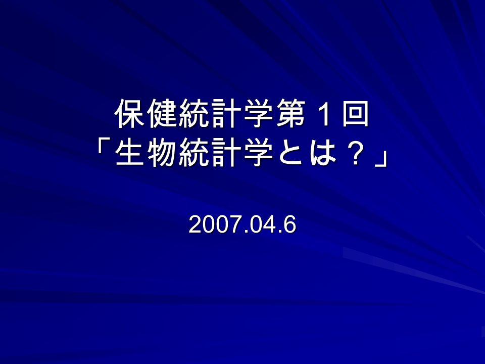 保健統計学第1回 「生物統計学とは?」 2007.04.6