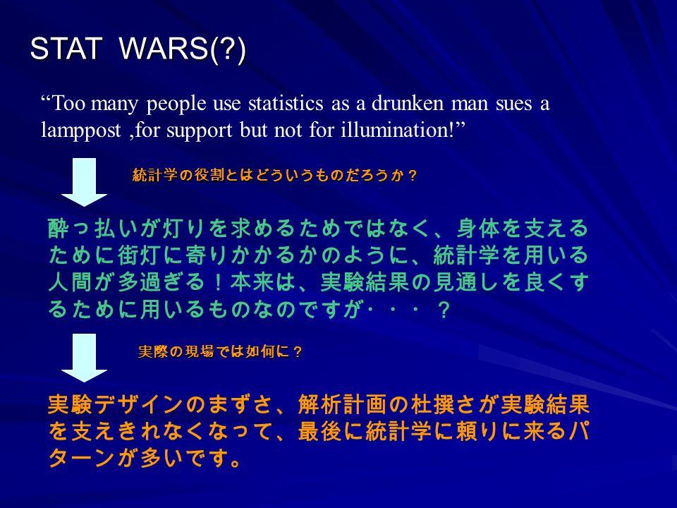 STAT WARS( ) Too many people use statistics as a drunken man sues a lamppost,for support but not for illumination! 統計学の役割とはどういうものだろうか? 酔っ払いが灯りを求めるためではなく、身体を支える ために街灯に寄りかかるかのように、統計学を用いる 人間が多過ぎる!本来は、実験結果の見通しを良くす るために用いるものなのですが・・・? 実験デザインのまずさ、解析計画の杜撰さが実験結果 を支えきれなくなって、最後に統計学に頼りに来るパ ターンが多いです。 実際の現場では如何に?