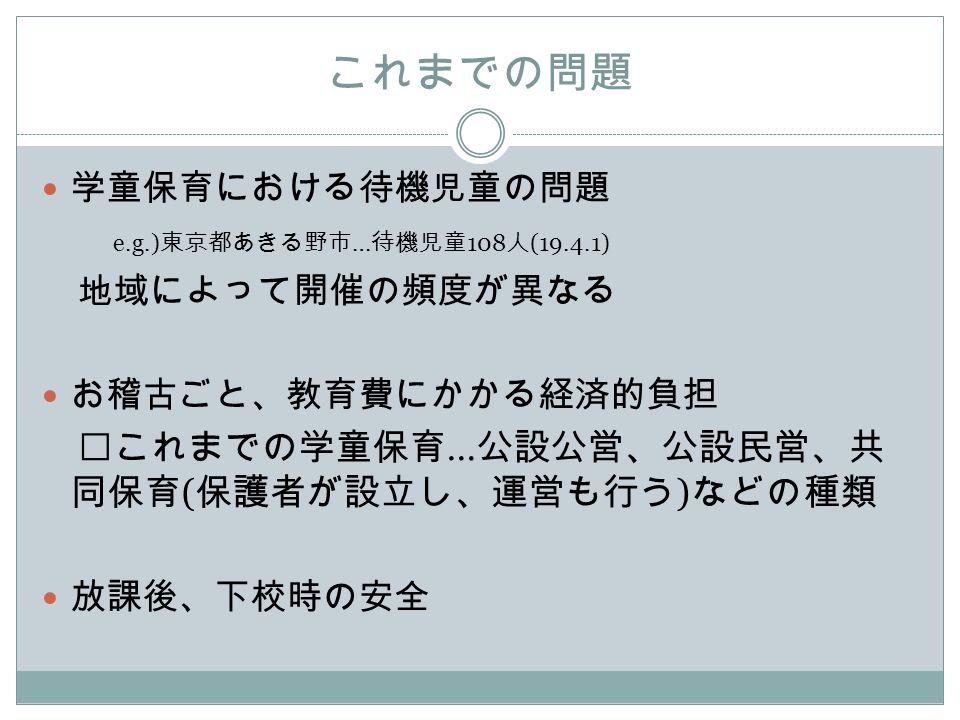 これまでの問題 学童保育における待機児童の問題 e.g.) 東京都あきる野市 … 待機児童 108 人 (19.4.1) 地域によって開催の頻度が異なる お稽古ごと、教育費にかかる経済的負担 ※ これまでの学童保育 … 公設公営、公設民営、共 同保育 ( 保護者が設立し、運営も行う ) などの種類 放課後、下校時の安全