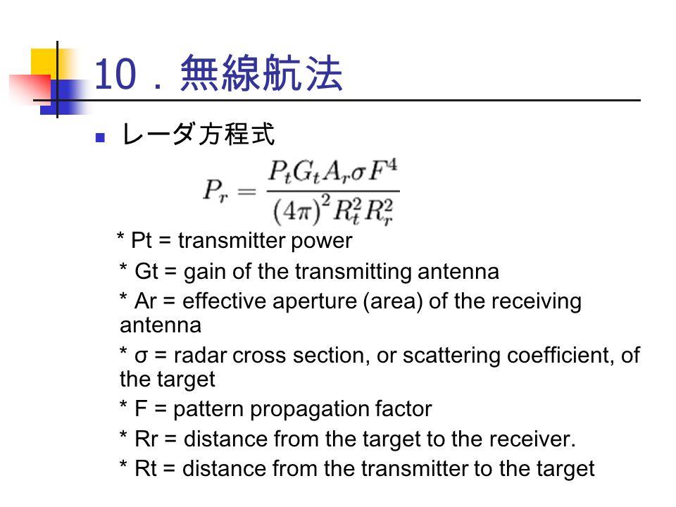 10 .無線航法 レーダ方程式 * Pt = transmitter power * Gt = gain of the transmitting antenna * Ar = effective aperture (area) of the receiving antenna * σ = radar cross section, or scattering coefficient, of the target * F = pattern propagation factor * Rr = distance from the target to the receiver.
