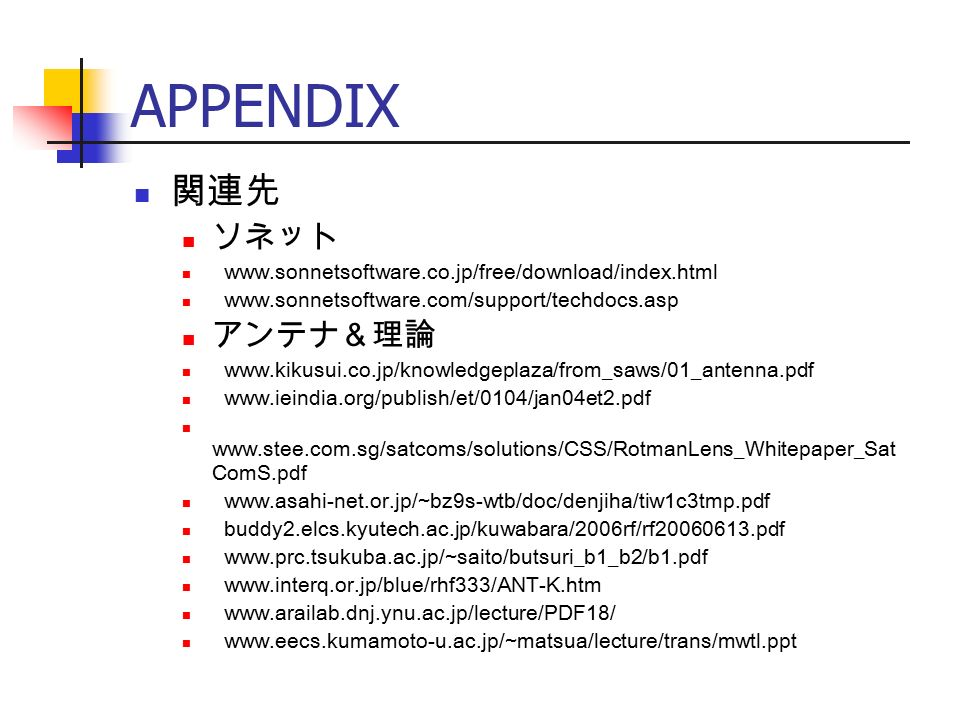 APPENDIX 関連先 ソネット www.sonnetsoftware.co.jp/free/download/index.html www.sonnetsoftware.com/support/techdocs.asp アンテナ&理論 www.kikusui.co.jp/knowledgeplaza/from_saws/01_antenna.pdf www.ieindia.org/publish/et/0104/jan04et2.pdf www.stee.com.sg/satcoms/solutions/CSS/RotmanLens_Whitepaper_Sat ComS.pdf www.asahi-net.or.jp/~bz9s-wtb/doc/denjiha/tiw1c3tmp.pdf buddy2.elcs.kyutech.ac.jp/kuwabara/2006rf/rf20060613.pdf www.prc.tsukuba.ac.jp/~saito/butsuri_b1_b2/b1.pdf www.interq.or.jp/blue/rhf333/ANT-K.htm www.arailab.dnj.ynu.ac.jp/lecture/PDF18/ www.eecs.kumamoto-u.ac.jp/~matsua/lecture/trans/mwtl.ppt
