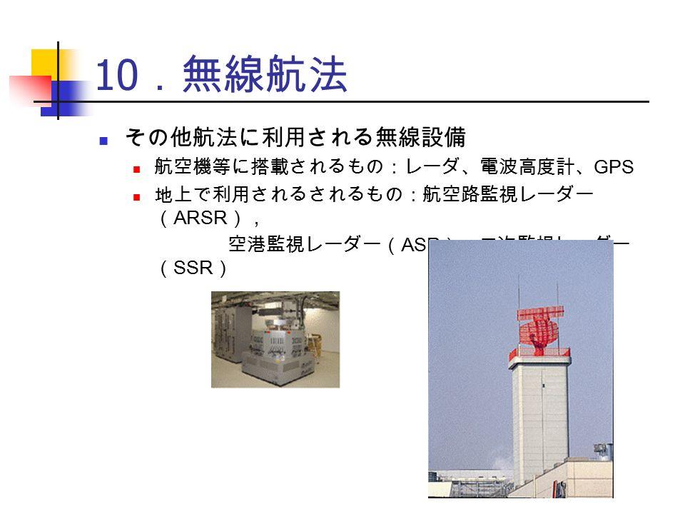 10 .無線航法 その他航法に利用される無線設備 航空機等に搭載されるもの:レーダ、電波高度計、 GPS 地上で利用されるされるもの:航空路監視レーダー ( ARSR ), 空港監視レーダー( ASR ),二次監視レーダー ( SSR )