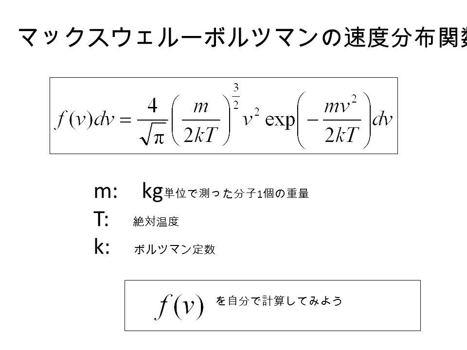 マックスウェルーボルツマンの速度分布関数 m: kg 単位で測った分子 1 個の重量 T: 絶対温度 k: ボルツマン定数 を自分で計算してみよう