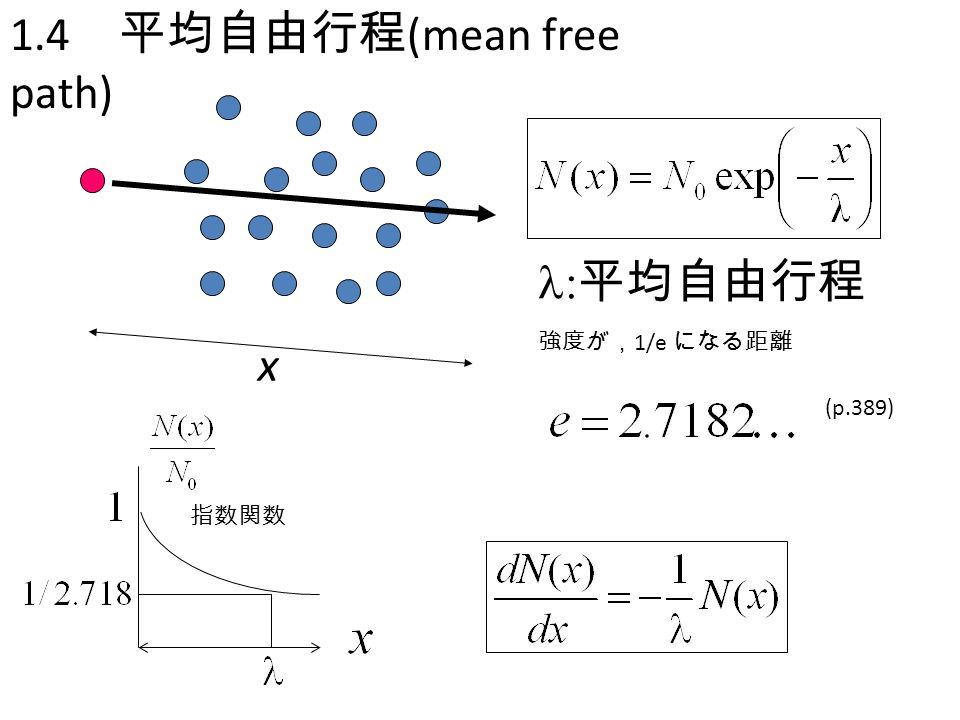 1-4節 1.4 平均自由行程 (mean free path)  平均自由行程 x 強度が, 1/e になる距離 (p.389) 指数関数