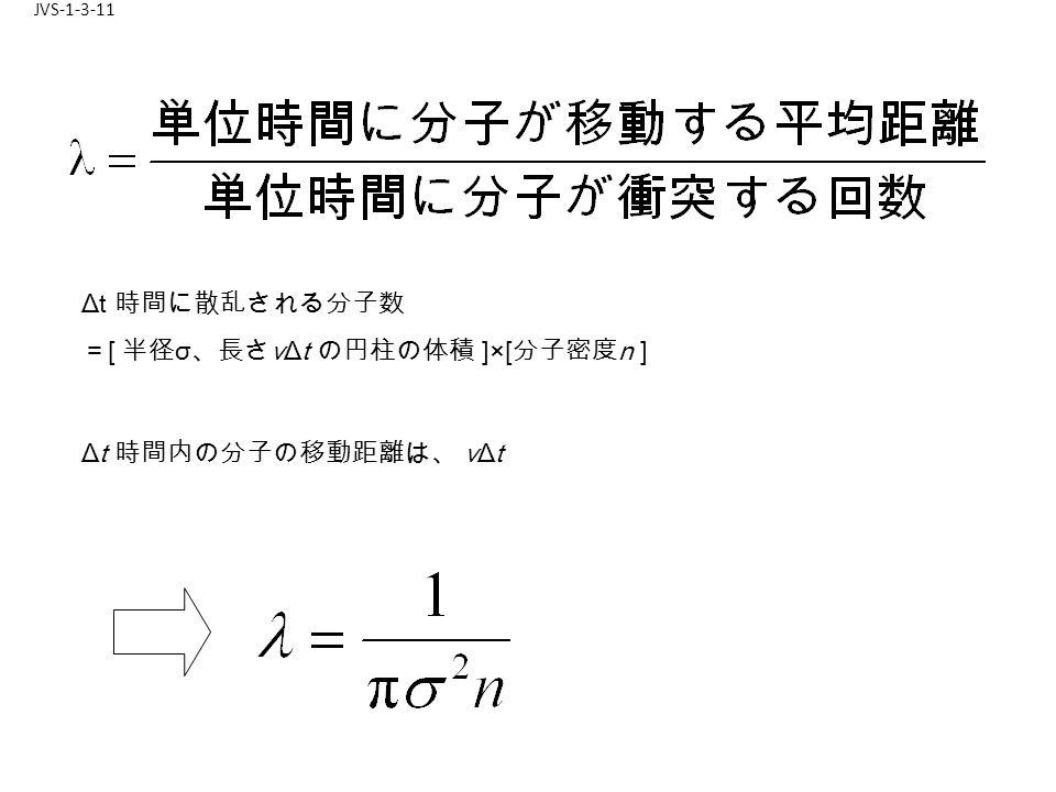 JVS-1-3-11 Δt 時間に散乱される分子数 = [ 半径 σ 、長さ vΔt の円柱の体積 ]×[ 分子密度 n ] Δt 時間内の分子の移動距離は、 vΔt