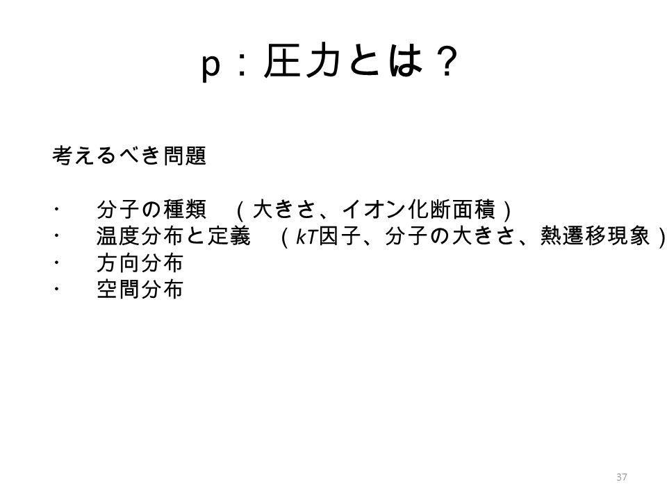 p :圧力とは? 37 考えるべき問題 ・ 分子の種類 (大きさ、イオン化断面積) ・ 温度分布と定義 ( kT 因子、分子の大きさ、熱遷移現象) ・ 方向分布 ・ 空間分布