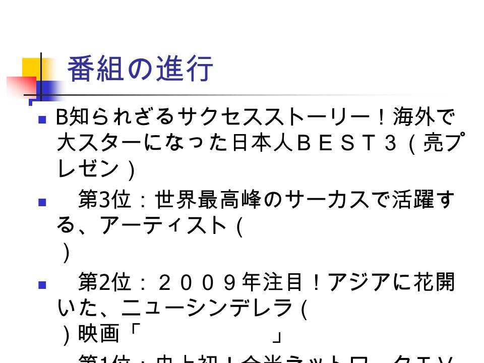 番組の進行 B 知られざるサクセスストーリー!海外で 大スターになった日本人BEST3(亮プ レゼン) 第 3 位:世界最高峰のサーカスで活躍す る、アーティスト( 奥澤秀人 ) 第 2 位:2009年注目!アジアに花開 いた、ニューシンデレラ( 田中千絵 )映画「 海角七號 」 第 1 位:史上初!全米ネットワークTV で、自分の番組を持つ男( 神田瀧夢( ろむ) )