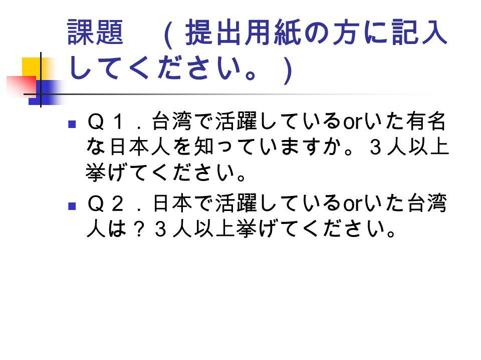 課題 (提出用紙の方に記入 してください。) Q1.台湾で活躍している or いた有名 な日本人を知っていますか。3人以上 挙げてください。 Q2.日本で活躍している or いた台湾 人は?3人以上挙げてください。