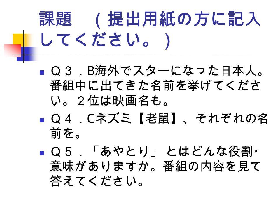 課題 (提出用紙の方に記入 してください。) Q3. B 海外でスターになった日本人。 番組中に出てきた名前を挙げてくださ い。2位は映画名も。 Q4. C ネズミ【老鼠】、それぞれの名 前を。 Q5.「あやとり」 とはどんな役割・ 意味がありますか。番組の内容を見て 答えてください。