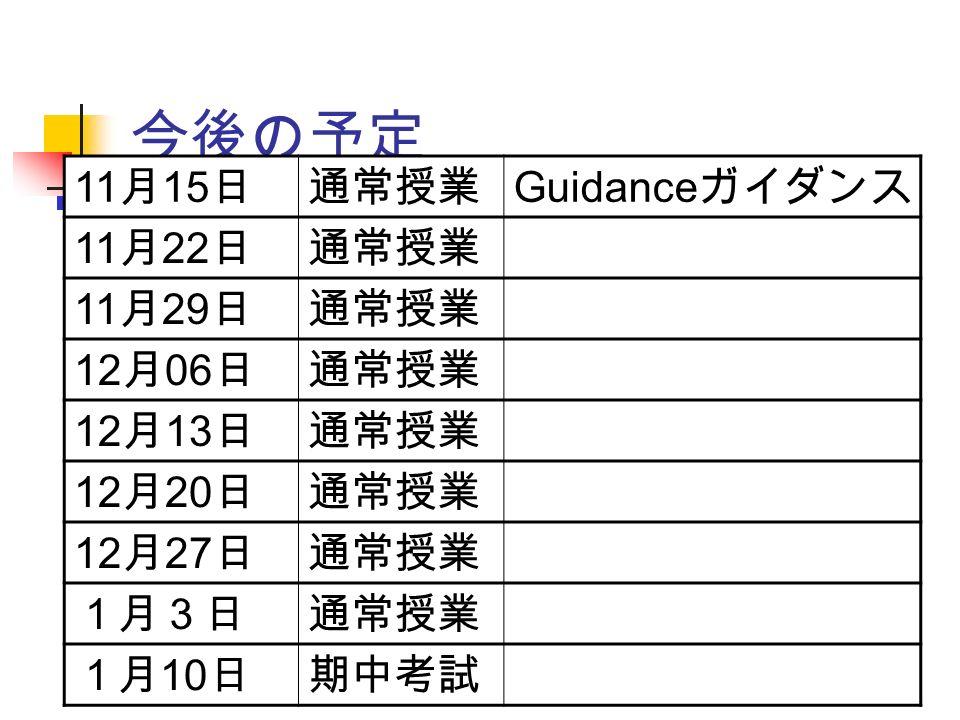 今後の予定 11 月 15 日通常授業 Guidance ガイダンス 11 月 22 日通常授業 11 月 29 日通常授業 12 月 06 日通常授業 12 月 13 日通常授業 12 月 20 日通常授業 12 月 27 日通常授業 1月3日通常授業 1月 10 日期中考試