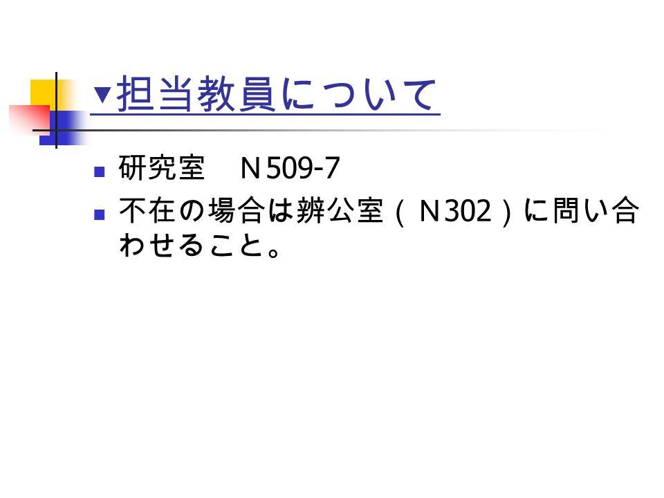 ▼ 担当教員について 研究室 N 509-7 不在の場合は辨公室(N 302 )に問い合 わせること。