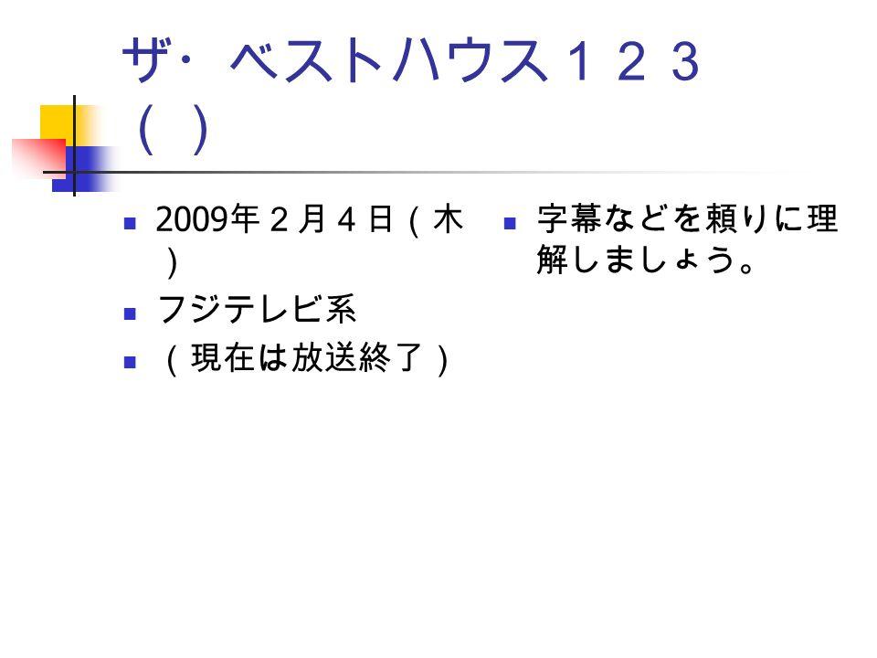ザ・ベストハウス123 () 2009 年2月4日(木 ) フジテレビ系 (現在は放送終了) 字幕などを頼りに理 解しましょう。