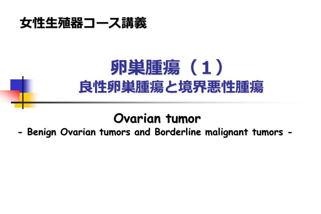 卵巣腫瘍(1) 良性卵巣腫瘍と境界悪性腫瘍 女性生殖器コース講義 Ovarian tumor - Benign Ovarian tumors and Borderline malignant tumors -