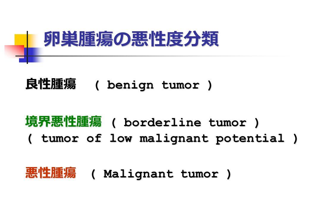 卵巣腫瘍の悪性度分類 良性腫瘍 ( benign tumor ) 境界悪性腫瘍 ( borderline tumor ) ( tumor of low malignant potential ) 悪性腫瘍 ( Malignant tumor )