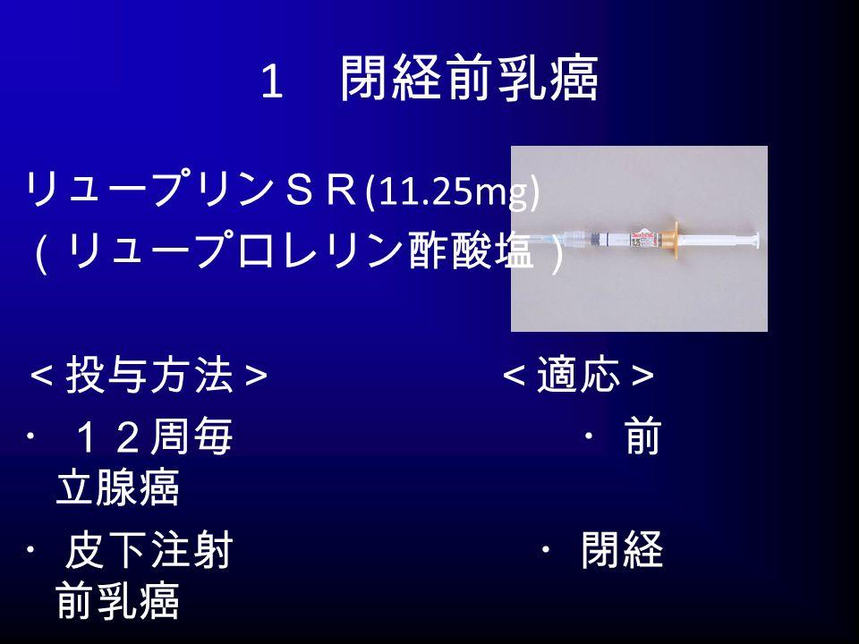 1 閉経前乳癌 リュープリンSR (11.25mg) (リュープロレリン酢酸塩) <投与方法> <適応> ・12周毎 ・前 立腺癌 ・皮下注射 ・閉経 前乳癌