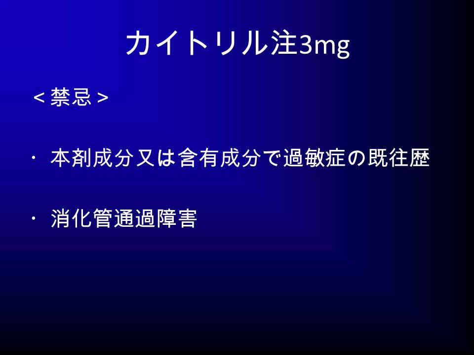 カイトリル注 3mg <禁忌> ・本剤成分又は含有成分で過敏症の既往歴 ・消化管通過障害