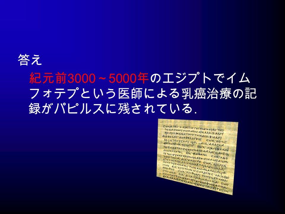 答え 紀元前 3000 ~ 5000 年のエジプトでイム フォテプという医師による乳癌治療の記 録がパピルスに残されている.