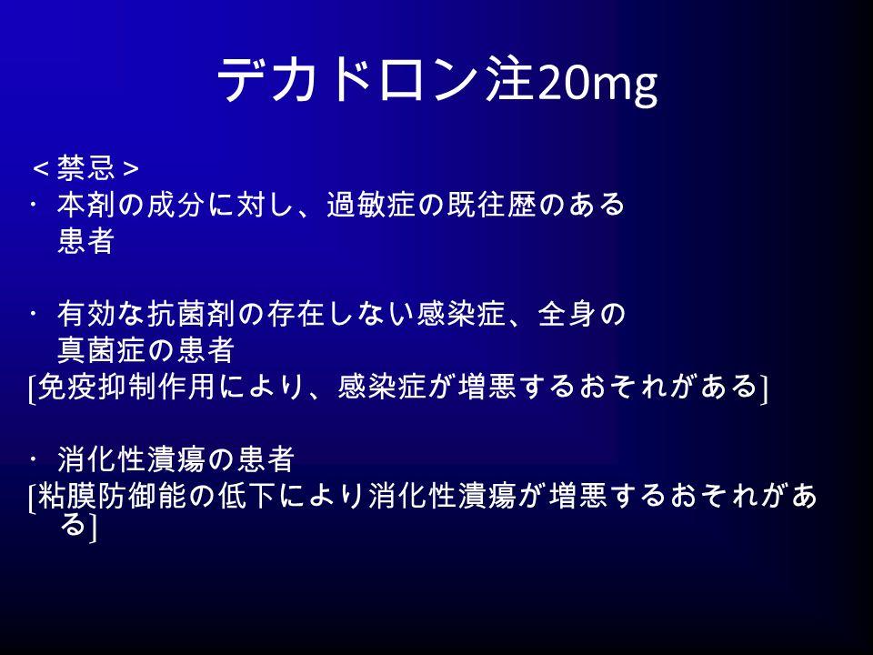 デカドロン注 20mg <禁忌> ・本剤の成分に対し、過敏症の既往歴のある 患者 ・有効な抗菌剤の存在しない感染症、全身の 真菌症の患者 〔免疫抑制作用により、感染症が増悪するおそれがある〕 ・消化性潰瘍の患者 〔粘膜防御能の低下により消化性潰瘍が増悪するおそれがあ る〕