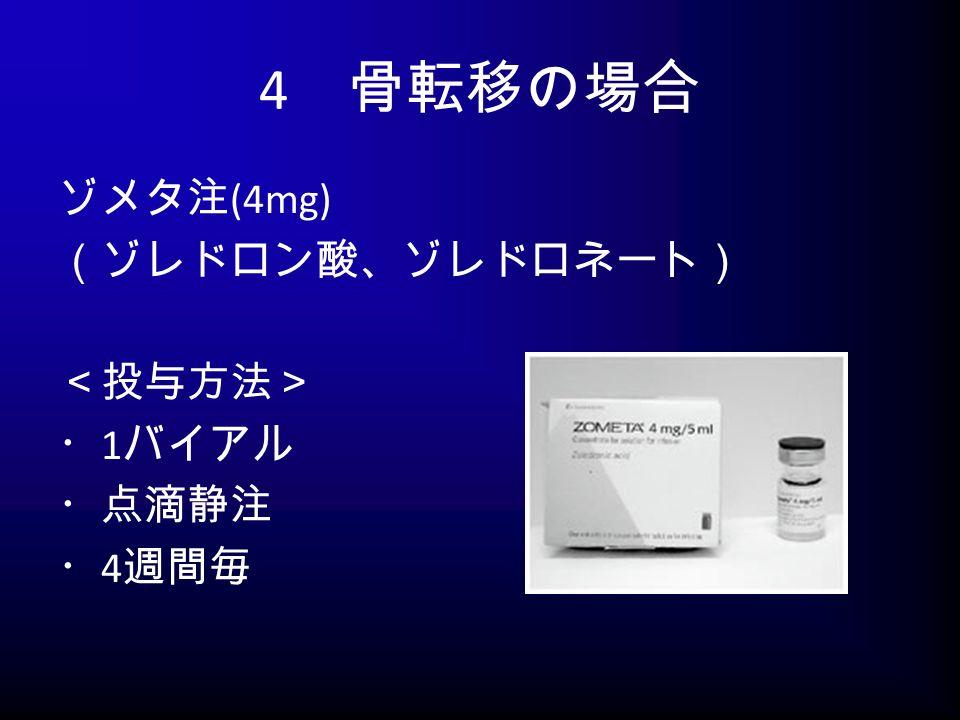 4 骨転移の場合 ゾメタ注 (4mg) (ゾレドロン酸、ゾレドロネート) <投与方法> ・ 1 バイアル ・点滴静注 ・ 4 週間毎