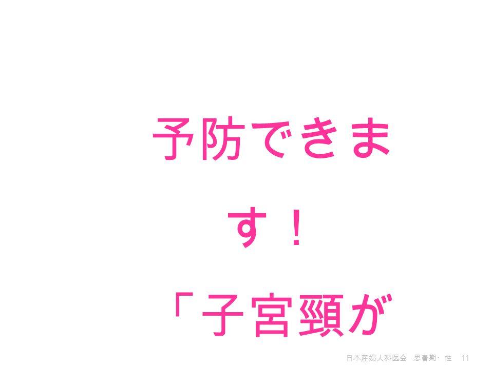 日本産婦人科医会 思春期・性 11 予防できま す! 「子宮頸が ん」