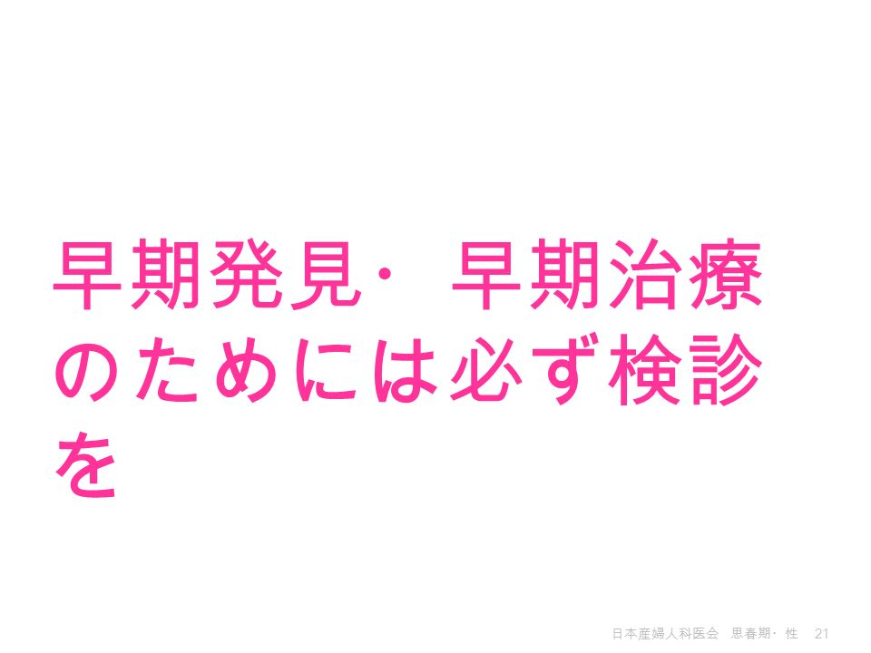 日本産婦人科医会 思春期・性 21 早期発見・早期治療 のためには必ず検診 を