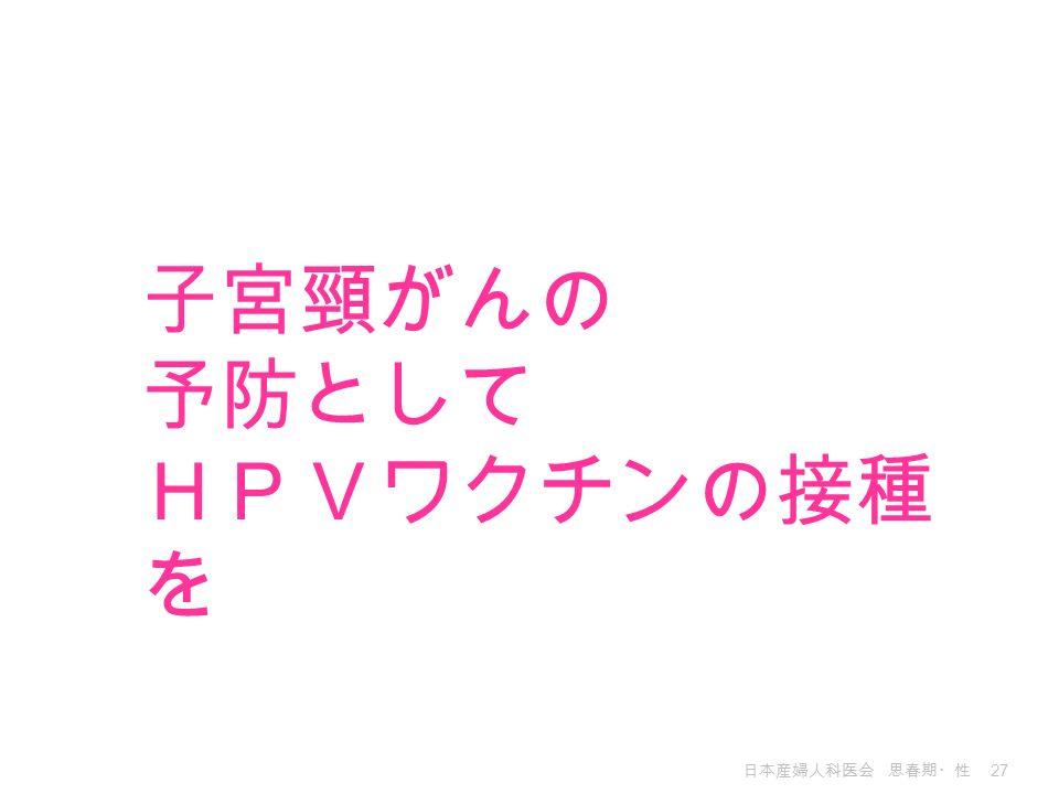 日本産婦人科医会 思春期・性 27 子宮頸がんの 予防として HPVワクチンの接種 を