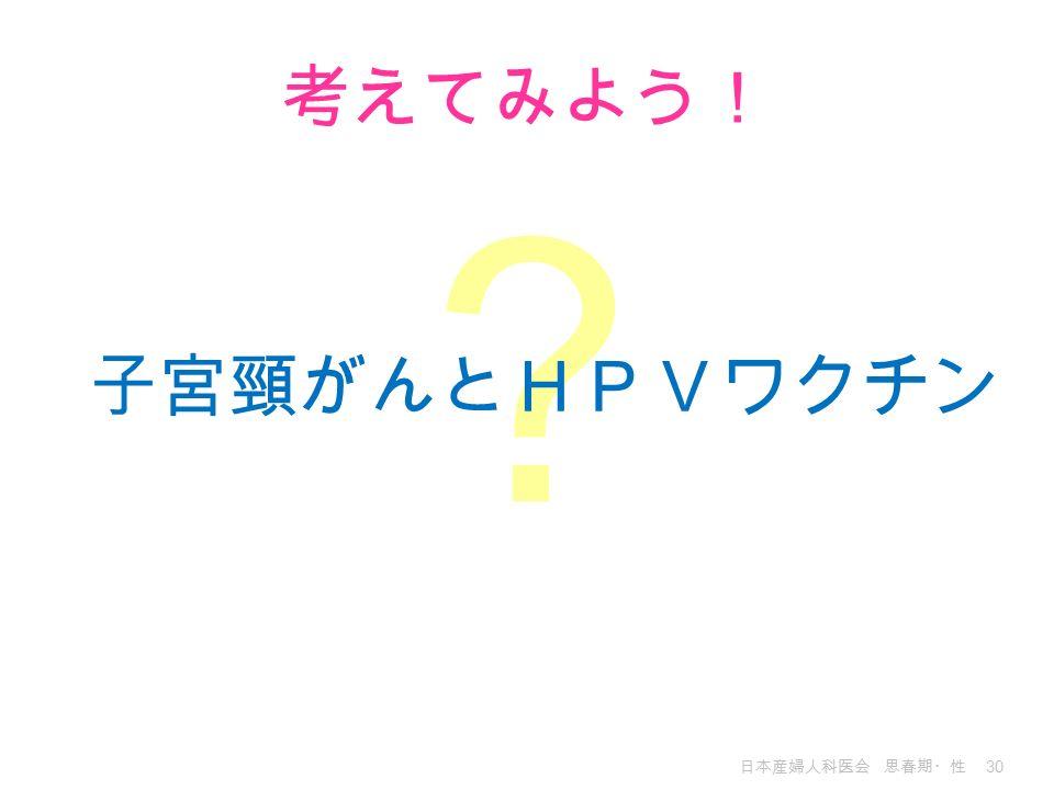 日本産婦人科医会 思春期・性 30 ? 考えてみよう! 子宮頸がんとHPVワクチン