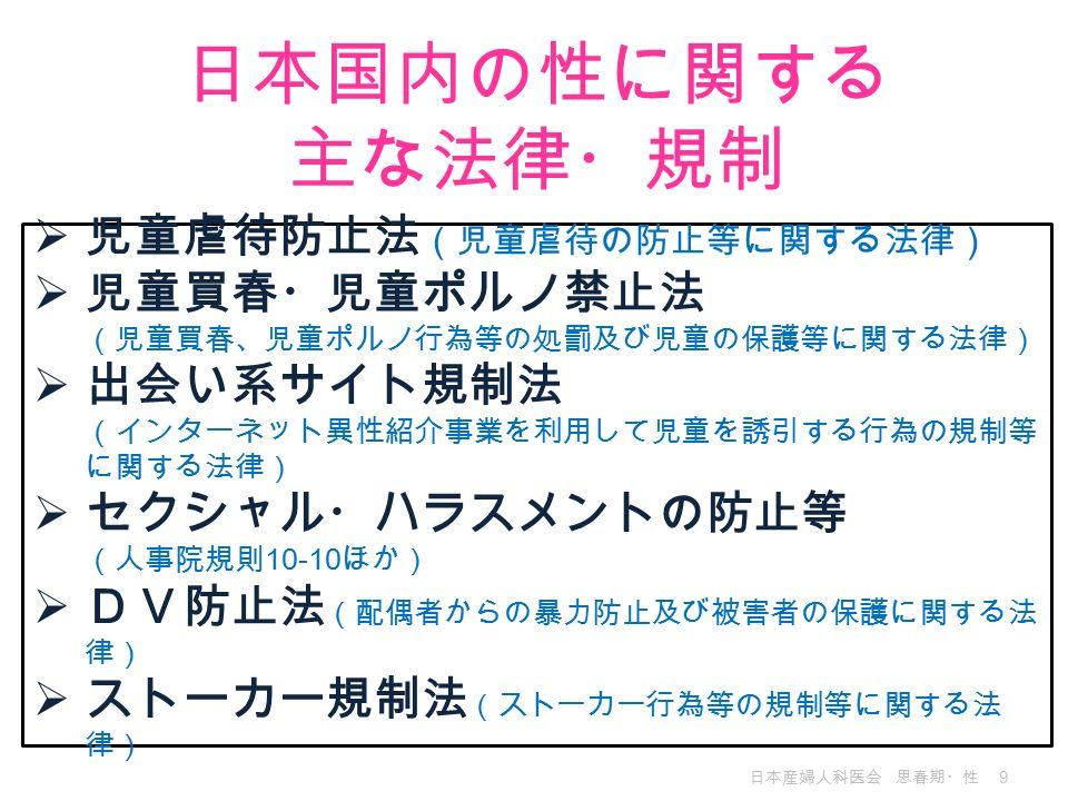 日本産婦人科医会 思春期・性 9 日本国内の性に関する 主な法律・規制  児童虐待防止法 (児童虐待の防止等に関する法律)  児童買春・児童ポルノ禁止法 (児童買春、児童ポルノ行為等の処罰及び児童の保護等に関する法律)  出会い系サイト規制法 (インターネット異性紹介事業を利用して児童を誘引する行為の規制等 に関する法律)  セクシャル・ハラスメントの防止等 (人事院規則 10-10 ほか)  DV防止法 (配偶者からの暴力防止及び被害者の保護に関する法 律)  ストーカー規制法 (ストーカー行為等の規制等に関する法 律)