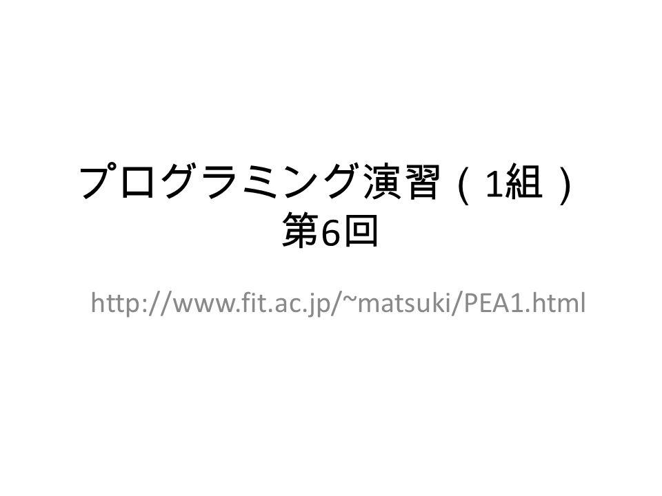 プログラミング演習( 1 組) 第 6 回 http://www.fit.ac.jp/~matsuki/PEA1.html