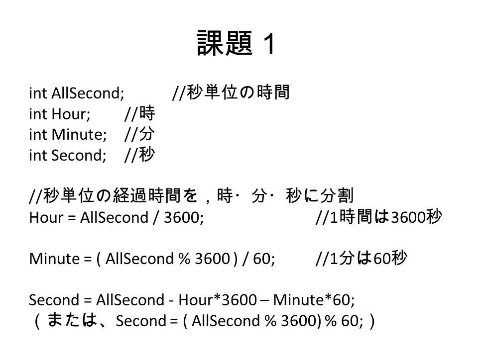 課題1 int AllSecond;// 秒単位の時間 int Hour;// 時 int Minute;// 分 int Second;// 秒 // 秒単位の経過時間を,時・分・秒に分割 Hour = AllSecond / 3600;//1 時間は 3600 秒 Minute = ( AllSecond % 3600 ) / 60;//1 分は 60 秒 Second = AllSecond - Hour*3600 – Minute*60; (または、 Second = ( AllSecond % 3600) % 60; )