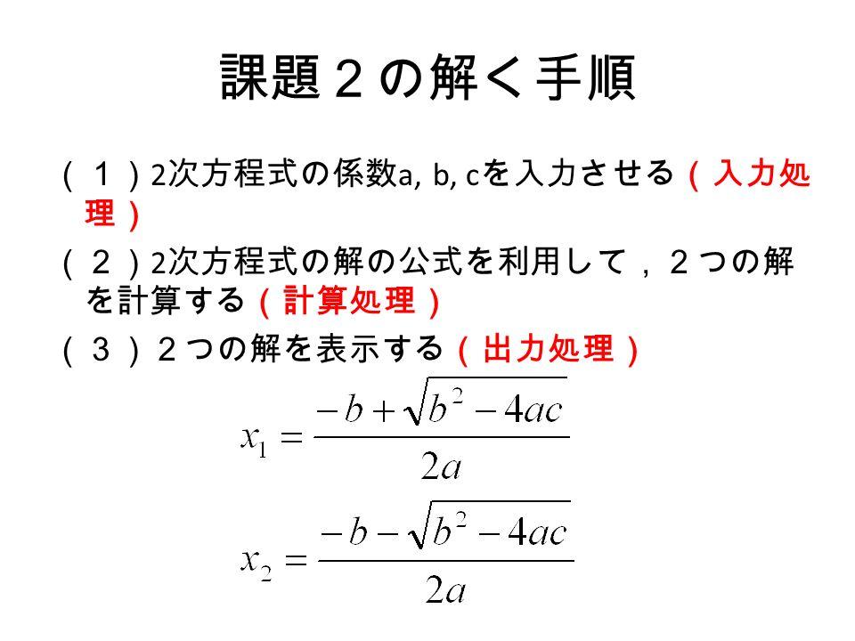 課題2の解く手順 (1) 2 次方程式の係数 a, b, c を入力させる(入力処 理) (2) 2 次方程式の解の公式を利用して,2つの解 を計算する(計算処理) (3)2つの解を表示する(出力処理)