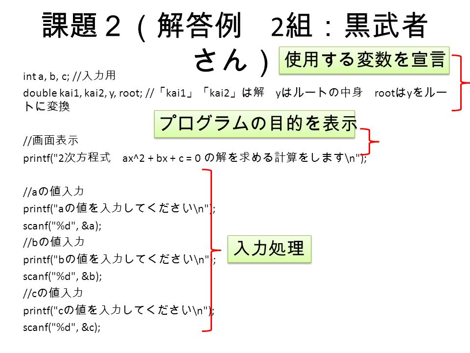 課題2(解答例 2 組:黒武者 さん) int a, b, c; // 入力用 double kai1, kai2, y, root; // 「 kai1 」「 kai2 」は解 y はルートの中身 root は y をルー トに変換 // 画面表示 printf( 2 次方程式 ax^2 + bx + c = 0 の解を求める計算をします \n ); //a の値入力 printf( a の値を入力してください \n ); scanf( %d , &a); //b の値入力 printf( b の値を入力してください \n ); scanf( %d , &b); //c の値入力 printf( c の値を入力してください \n ); scanf( %d , &c); 使用する変数を宣言 プログラムの目的を表示 入力処理