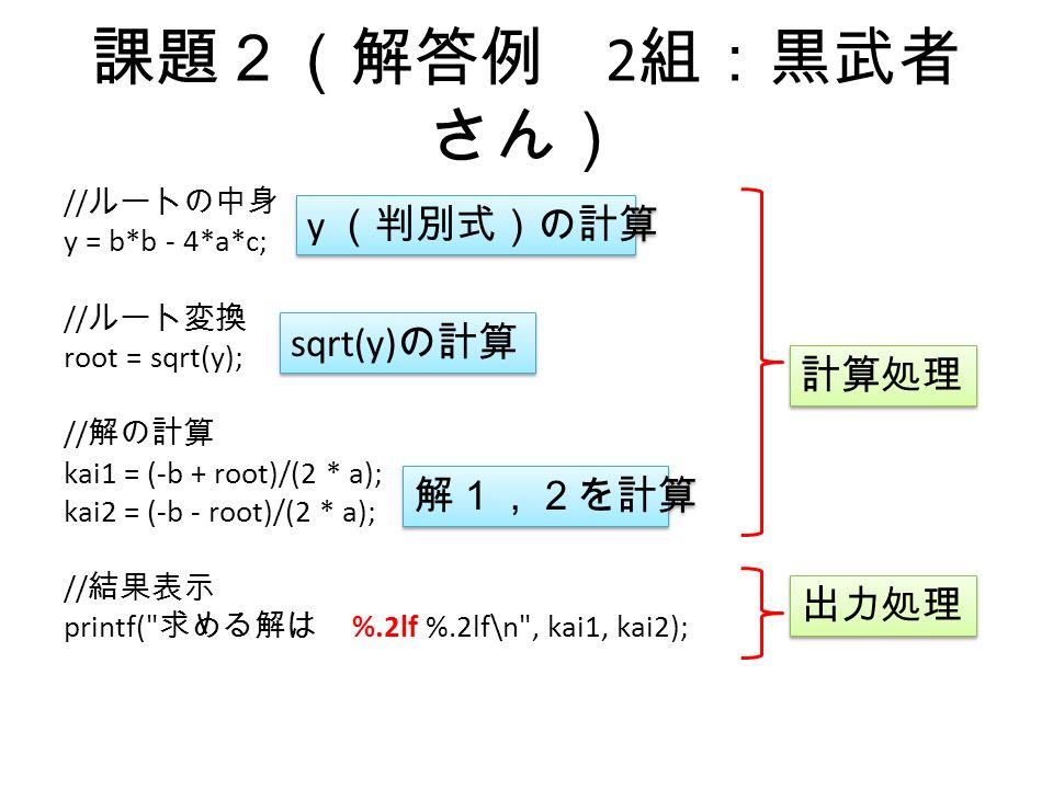 課題2(解答例 2 組:黒武者 さん) // ルートの中身 y = b*b - 4*a*c; // ルート変換 root = sqrt(y); // 解の計算 kai1 = (-b + root)/(2 * a); kai2 = (-b - root)/(2 * a); // 結果表示 printf( 求める解は %.2lf %.2lf\n , kai1, kai2); 計算処理 y (判別式)の計算 sqrt(y) の計算 解1,2を計算 出力処理