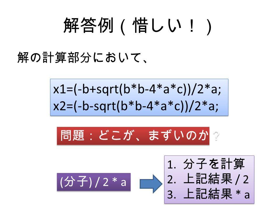 解答例(惜しい!) 解の計算部分において、 x1=(-b+sqrt(b*b-4*a*c))/2*a; x2=(-b-sqrt(b*b-4*a*c))/2*a; x1=(-b+sqrt(b*b-4*a*c))/2*a; x2=(-b-sqrt(b*b-4*a*c))/2*a; 問題:どこが、まずいのか? ( 分子 ) / 2 * a 1.