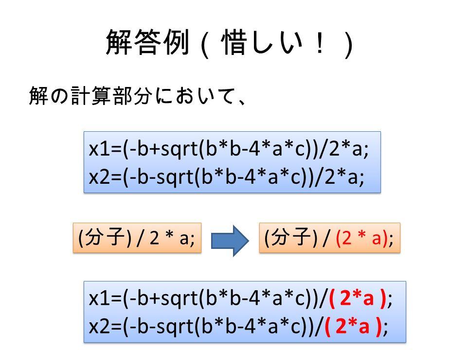 解答例(惜しい!) 解の計算部分において、 x1=(-b+sqrt(b*b-4*a*c))/2*a; x2=(-b-sqrt(b*b-4*a*c))/2*a; x1=(-b+sqrt(b*b-4*a*c))/2*a; x2=(-b-sqrt(b*b-4*a*c))/2*a; ( 分子 ) / 2 * a; ( 分子 ) / (2 * a); x1=(-b+sqrt(b*b-4*a*c))/( 2*a ); x2=(-b-sqrt(b*b-4*a*c))/( 2*a ); x1=(-b+sqrt(b*b-4*a*c))/( 2*a ); x2=(-b-sqrt(b*b-4*a*c))/( 2*a );