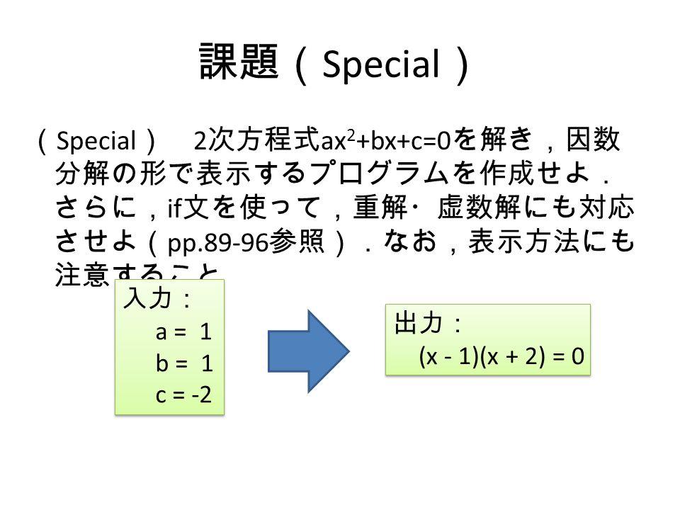課題( Special ) ( Special ) 2 次方程式 ax 2 +bx+c=0 を解き,因数 分解の形で表示するプログラムを作成せよ. さらに, if 文を使って,重解・虚数解にも対応 させよ( pp.89-96 参照).なお,表示方法にも 注意すること 入力: a = 1 b = 1 c = -2 入力: a = 1 b = 1 c = -2 出力: (x - 1)(x + 2) = 0 出力: (x - 1)(x + 2) = 0
