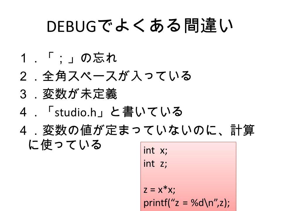 DEBUG でよくある間違い 1.「;」の忘れ 2.全角スペースが入っている 3.変数が未定義 4.「 studio.h 」と書いている 4.変数の値が定まっていないのに、計算 に使っている int x; int z; z = x*x; printf( z = %d\n ,z); int x; int z; z = x*x; printf( z = %d\n ,z);