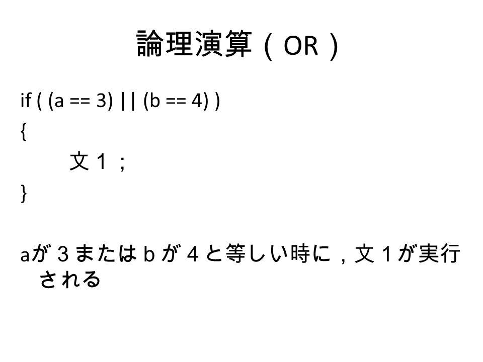 論理演算( OR ) if ( (a == 3) || (b == 4) ) { 文1; } a が3またはbが4と等しい時に,文1が実行 される