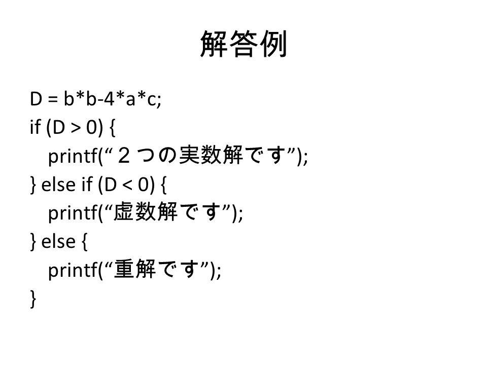 解答例 D = b*b-4*a*c; if (D > 0) { printf( 2つの実数解です ); } else if (D < 0) { printf( 虚数解です ); } else { printf( 重解です ); }