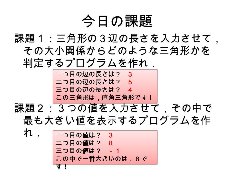 今日の課題 課題1:三角形の3辺の長さを入力させて, その大小関係からどのような三角形かを 判定するプログラムを作れ. 課題2:3つの値を入力させて,その中で 最も大きい値を表示するプログラムを作 れ. 一つ目の辺の長さは? 3 二つ目の辺の長さは? 5 三つ目の辺の長さは? 4 この三角形は,直角三角形です! 一つ目の辺の長さは? 3 二つ目の辺の長さは? 5 三つ目の辺の長さは? 4 この三角形は,直角三角形です! 一つ目の値は? 3 二つ目の値は? 8 三つ目の値は? -1 この中で一番大きいのは,8で す! 一つ目の値は? 3 二つ目の値は? 8 三つ目の値は? -1 この中で一番大きいのは,8で す!