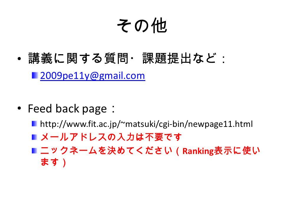 その他 講義に関する質問・課題提出など: 2009pe11y@gmail.com Feed back page : http://www.fit.ac.jp/~matsuki/cgi-bin/newpage11.html メールアドレスの入力は不要です ニックネームを決めてください( Ranking 表示に使い ます)