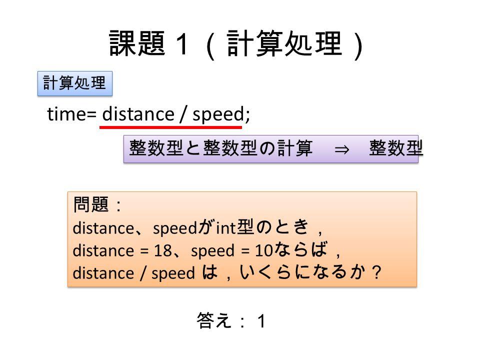 課題1(計算処理) time= distance / speed; 計算処理 整数型と整数型の計算 ⇒ 整数型 問題: distance 、 speed が int 型のとき, distance = 18 、 speed = 10 ならば, distance / speed は,いくらになるか? 問題: distance 、 speed が int 型のとき, distance = 18 、 speed = 10 ならば, distance / speed は,いくらになるか? 答え:1