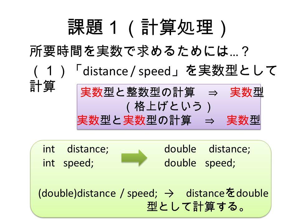 課題1(計算処理) 所要時間を実数で求めるためには … ? (1)「 distance / speed 」を実数型として 計算 実数型と整数型の計算 ⇒ 実数型 (格上げという) 実数型と実数型の計算 ⇒ 実数型 実数型と整数型の計算 ⇒ 実数型 (格上げという) 実数型と実数型の計算 ⇒ 実数型 (double)distance / speed; → distance を double 型として計算する。 int distance; int speed; double distance; double speed;